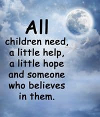"Quotation, ""ALL children need a little help, a little hope and someone who believes in them."""