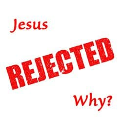 "Question: ""Jesus rejected, why?"""