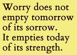 Worry Quote: Worry does not empty tomorrow...